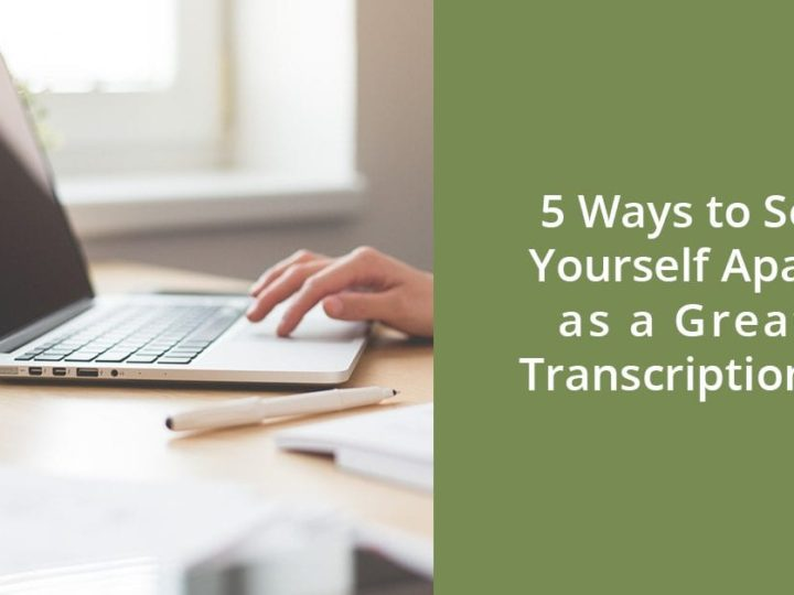 5 Ways to Set Yourself Apart as a Great Transcriptionist