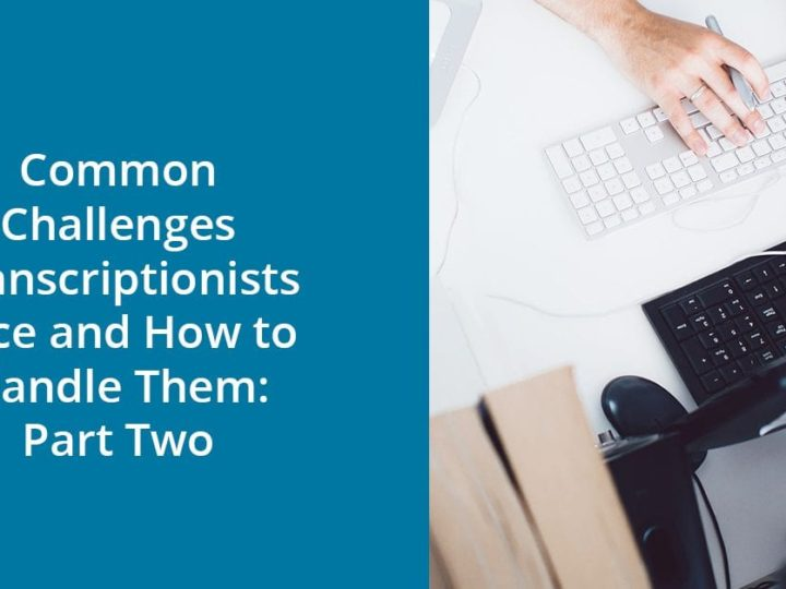 Common Challenges Transcriptionists Face and How to Handle Them: Part Two